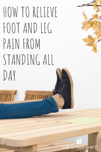 How To Relieve Foot And Leg Pain From Standing All Day The Other Shift